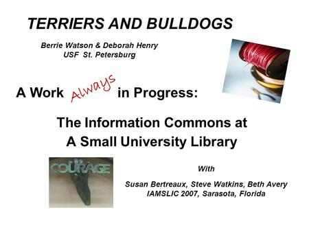A Work in Progress: The Information Commons at A Small University Library TERRIERS AND BULLDOGS Always With Susan Bertreaux, Steve Watkins, Beth Avery.