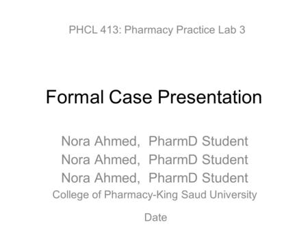 Formal Case Presentation Nora Ahmed, PharmD Student College of Pharmacy-King Saud University PHCL 413: Pharmacy Practice Lab 3 Date.