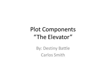 "Plot Components ""The Elevator"" By: Destiny Battle Carlos Smith."