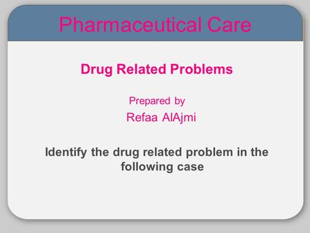05 Pharmaceutical Care Drug Related Problems Prepared by Refaa AlAjmi Identify the drug related problem in the following case.