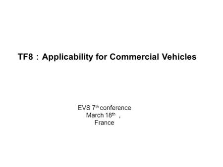 TF8 : Applicability for Commercial Vehicles EVS 7 th conference March 18 th , France.