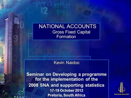 NATIONAL ACCOUNTS Gross Fixed Capital Formation Kevin Naidoo Seminar on Developing a programme for the implementation of the 2008 SNA and supporting statistics.