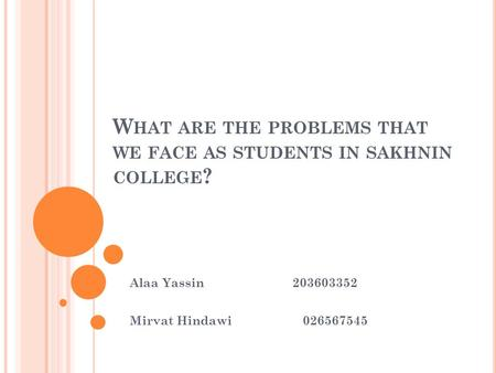 W HAT ARE THE PROBLEMS THAT WE FACE AS STUDENTS IN SAKHNIN COLLEGE ? Alaa Yassin 203603352 Mirvat Hindawi 026567545.