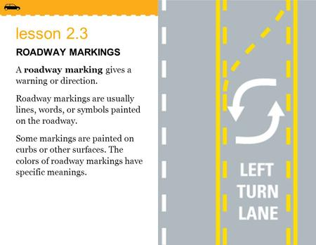 Lesson 2.3 ROADWAY MARKINGS A roadway marking gives a warning or direction. Roadway markings are usually lines, words, or symbols painted on the roadway.