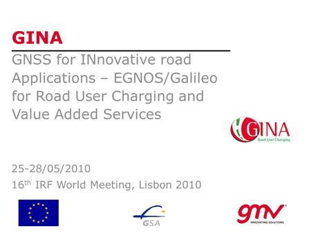 GINA GNSS for INnovative road Applications – EGNOS/Galileo for Road User Charging and Value Added Services 25-28/05/2010 16 th IRF World Meeting, Lisbon.