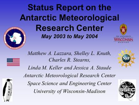 Status Report on the Antarctic Meteorological Research Center May 2003 to May 2004 Matthew A. Lazzara, Shelley L. Knuth, Charles R. Stearns, Linda M. Keller.