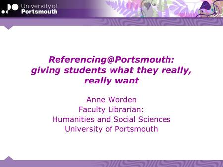 giving students what they really, really want Anne Worden Faculty Librarian: Humanities and Social Sciences University of Portsmouth.