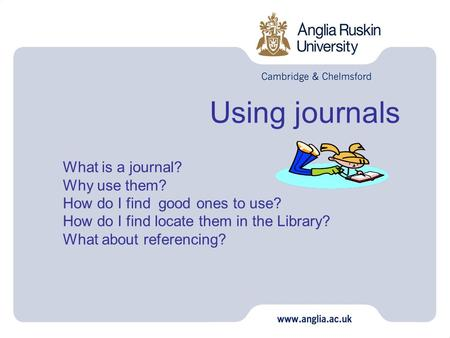 Using journals What is a journal? Why use them? How do I find good ones to use? How do I find locate them in the Library? What about referencing?
