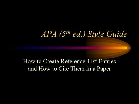 APA (5 th ed.) Style Guide How to Create Reference List Entries and How to Cite Them in a Paper.