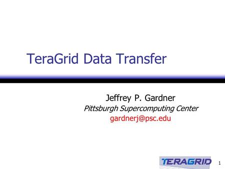 1 TeraGrid Data Transfer Jeffrey P. Gardner Pittsburgh Supercomputing Center