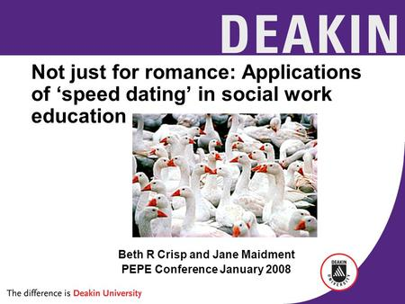Not just for romance: Applications of 'speed dating' in social work education Beth R Crisp and Jane Maidment PEPE Conference January 2008.