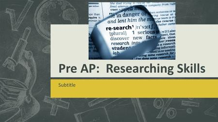 Pre AP: Researching Skills Subtitle. The key word here is re SEARCH  You use resources to explore a topic and then you pull all of your own information.
