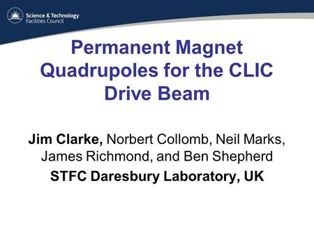 Permanent Magnet Quadrupoles for the CLIC Drive Beam Jim Clarke, Norbert Collomb, Neil Marks, James Richmond, and Ben Shepherd STFC Daresbury Laboratory,