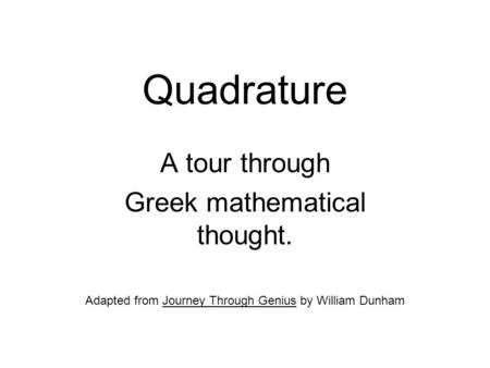 Quadrature A tour through Greek mathematical thought. Adapted from Journey Through Genius by William Dunham.