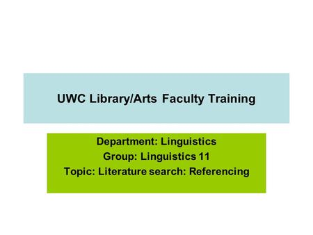 UWC Library/Arts Faculty Training Department: Linguistics Group: Linguistics 11 Topic: Literature search: Referencing.