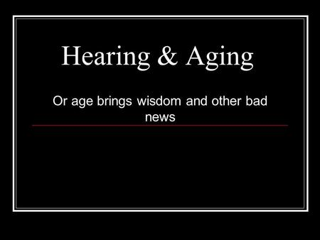 Hearing & Aging Or age brings wisdom and other bad news.