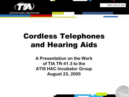 Cordless Telephones and Hearing Aids A Presentation on the Work of TIA TR-41.3 to the ATIS HAC Incubator Group August 23, 2005 TR41.3-05-11-003.