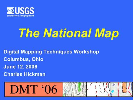 U.S. Department of the Interior U.S. Geological Survey The National Map Digital Mapping Techniques Workshop Columbus, Ohio June 12, 2006 Charles Hickman.