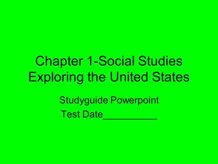 Chapter 1-Social Studies Exploring the United States Studyguide Powerpoint Test Date__________.