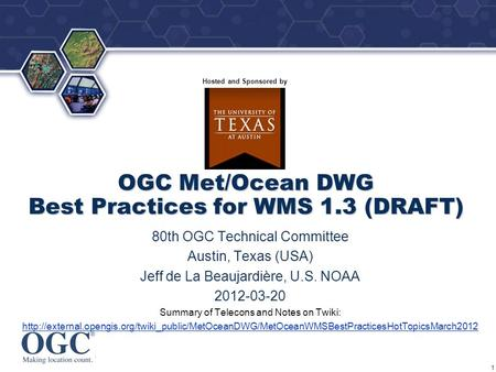 ® Hosted and Sponsored by OGC Met/Ocean DWG Best Practices for WMS 1.3 (DRAFT) 80th OGC Technical Committee Austin, Texas (USA) Jeff de La Beaujardière,