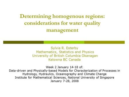 Determining homogenous regions: considerations for water quality management Sylvia R. Esterby Mathematics, Statistics and Physics University of British.