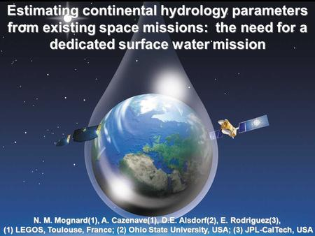 Estimating continental hydrology parameters from existing space missions: the need for a dedicated surface water mission N. M. Mognard(1), A. Cazenave(1),