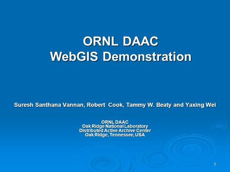 1 ORNL DAAC WebGIS Demonstration Suresh Santhana Vannan, Robert Cook, Tammy W. Beaty and Yaxing Wei ORNL DAAC Oak Ridge National Laboratory Distributed.