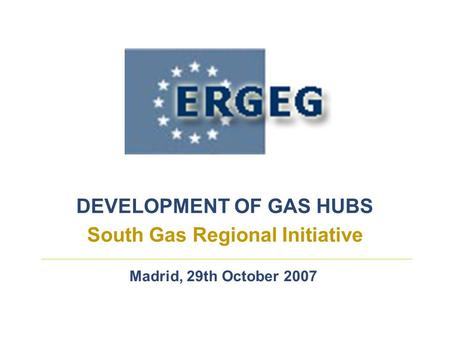 DEVELOPMENT OF GAS HUBS South Gas Regional Initiative Madrid, 29th October 2007.