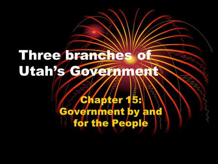 Three branches of Utah's Government Chapter 15: Government by and for the People.