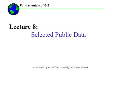 Fundamentals of GIS Lecture 8: Selected Public Data Lecture notes by Austin Troy, University of Vermont © 2008 ------Using GIS--