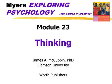 Myers EXPLORING PSYCHOLOGY (6th Edition in Modules) Module 23 Thinking James A. McCubbin, PhD Clemson University Worth Publishers.