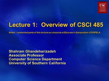 Lecture 1: Overview of CSCI 485 Notes: I presented parts of this lecture as a keynote at Educator's Symposium of OOPSLA Shahram Ghandeharizadeh Associate.