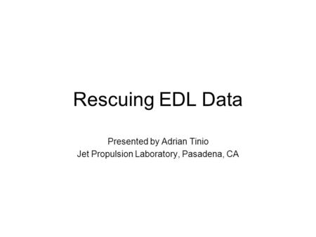 Rescuing EDL Data Presented by Adrian Tinio Jet Propulsion Laboratory, Pasadena, CA.