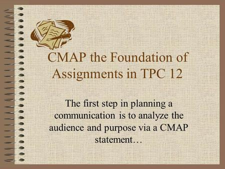 CMAP the Foundation of Assignments in TPC 12 The first step in planning a communication is to analyze the audience and purpose via a CMAP statement…