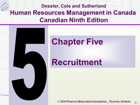 Dessler, Cole and Sutherland Human Resources Management in Canada Canadian Ninth Edition Chapter Five Recruitment © 2005 Pearson Education Canada Inc.,