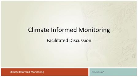 Climate Informed Monitoring Discussion Climate Informed Monitoring Facilitated Discussion.