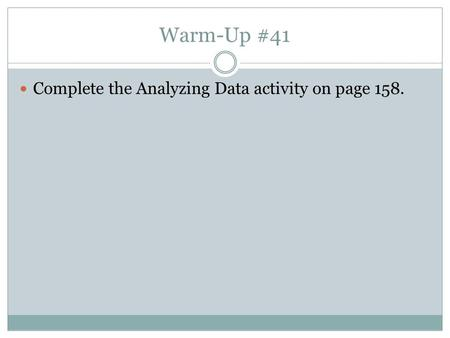 Warm-Up #41 Complete the Analyzing Data activity on page 158.