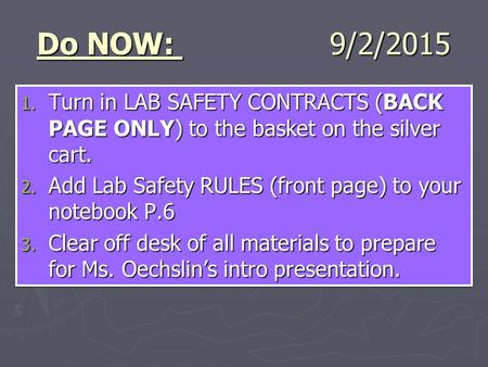 Do NOW: 9/2/2015 1. Turn in LAB SAFETY CONTRACTS (BACK PAGE ONLY) to the basket on the silver cart. 2. Add Lab Safety RULES (front page) to your notebook.
