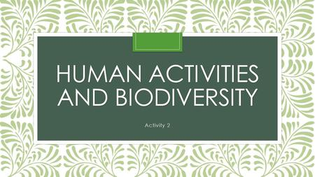 HUMAN ACTIVITIES AND BIODIVERSITY Activity 2. Biodiversity—variety of organisms in an area.