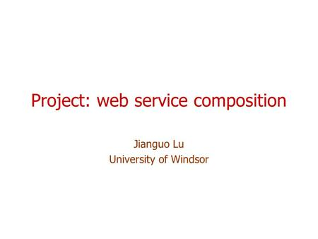 Project: web service composition Jianguo Lu University of Windsor.