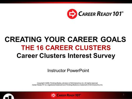 CREATING YOUR CAREER GOALS THE 16 CAREER CLUSTERS Career Clusters Interest Survey Instructor PowerPoint 1 Copyright © 2009, Thinking Media, a division.
