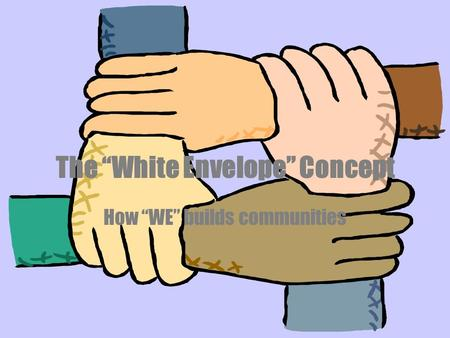 "The ""White Envelope"" Concept How ""WE"" builds communities."