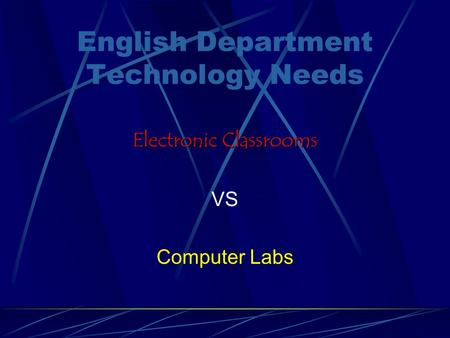 English Department Technology Needs Electronic Classrooms VS Computer Labs.