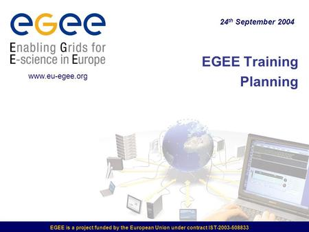 EGEE is a project funded by the European Union under contract IST-2003-508833 EGEE Training Planning 24 th September 2004 www.eu-egee.org.