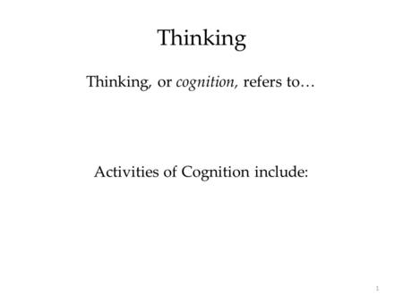 1 Thinking Thinking, or cognition, refers to… Activities of Cognition include: