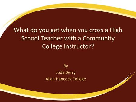 What do you get when you cross a High School Teacher with a Community College Instructor? By Jody Derry Allan Hancock College.