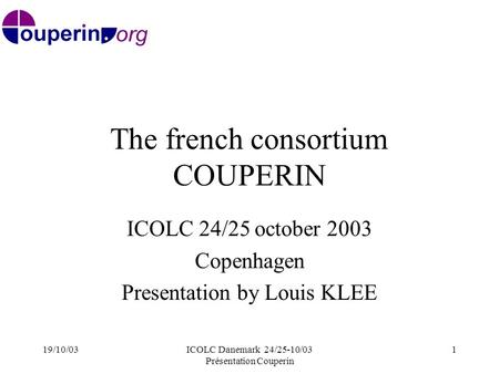 19/10/03ICOLC Danemark 24/25-10/03 Présentation Couperin 1 The french consortium COUPERIN ICOLC 24/25 october 2003 Copenhagen Presentation by Louis KLEE.