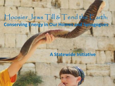 Hoosier Jews Till & Tend the Earth: Conserving Energy in Our Homes and Synagogues A Statewide Initiative.