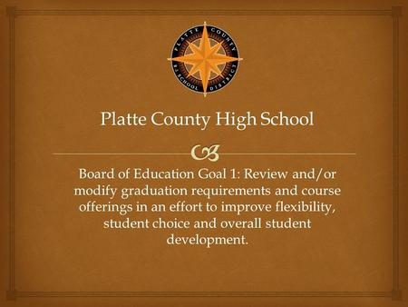 Platte County High School Board of Education Goal 1: Review and/or modify graduation requirements and course offerings in an effort to improve flexibility,