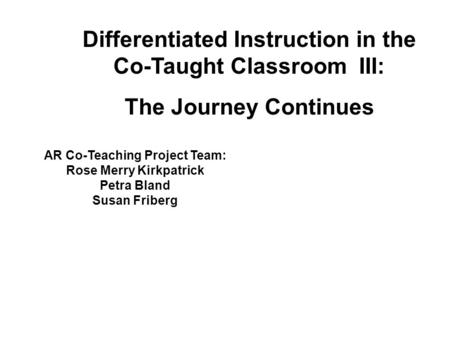AR Co-Teaching Project Team: Rose Merry Kirkpatrick Petra Bland Susan Friberg Differentiated Instruction in the Co-Taught Classroom III: The Journey Continues.
